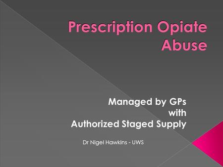 Prescription Opiate Abuse Managed by GPs with Authorized Staged Supply Dr Nigel Hawkins - UWS.
