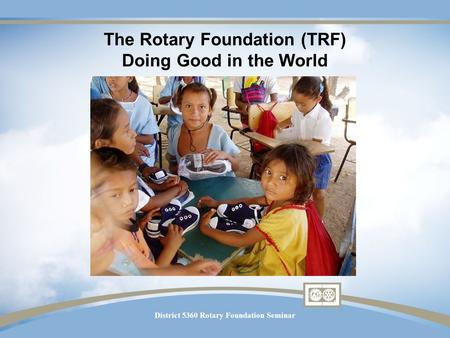 District 5360 Rotary Foundation Seminar The Rotary Foundation (TRF) Doing Good in the World.