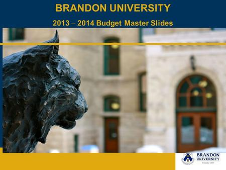 BRANDON UNIVERSITY 2013 – 2014 Budget Master Slides May 2013.