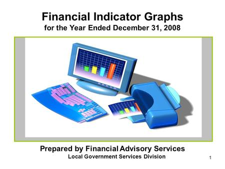 1 Financial Indicator Graphs for the Year Ended December 31, 2008 Prepared by Financial Advisory Services Local Government Services Division.