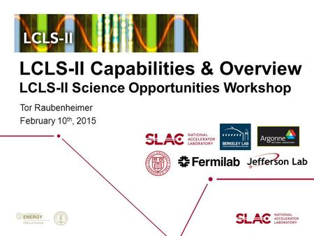 LCLS-II Capabilities & Overview LCLS-II Science Opportunities Workshop Tor Raubenheimer February 10 th, 2015.