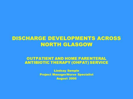 DISCHARGE DEVELOPMENTS ACROSS NORTH GLASGOW OUTPATIENT AND HOME PARENTERAL ANTIBIOTIC THERAPY (OHPAT) SERVICE Lindsay Semple Project Manager/Nurse Specialist.
