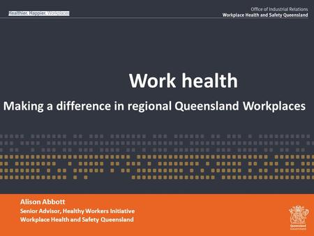Work health Alison Abbott Senior Advisor, Healthy Workers Initiative Workplace Health and Safety Queensland Making a difference in regional Queensland.