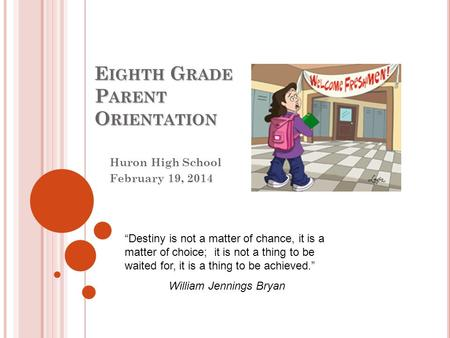 "E IGHTH G RADE P ARENT O RIENTATION Huron High School February 19, 2014 ""Destiny is not a matter of chance, it is a matter of choice; it is not a thing."
