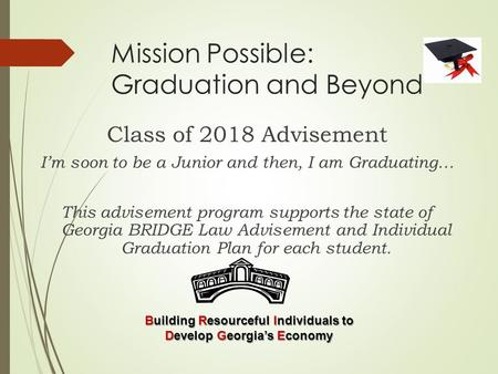Mission Possible: Graduation and Beyond Class of 2018 Advisement I'm soon to be a Junior and then, I am Graduating… This advisement program supports the.