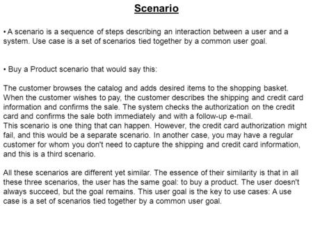 Scenario A scenario is a sequence of steps describing an interaction between a user and a system. Use case is a set of scenarios tied together by a common.