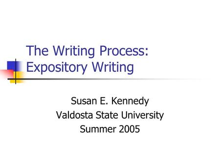 The Writing Process: Expository Writing Susan E. Kennedy Valdosta State University Summer 2005.