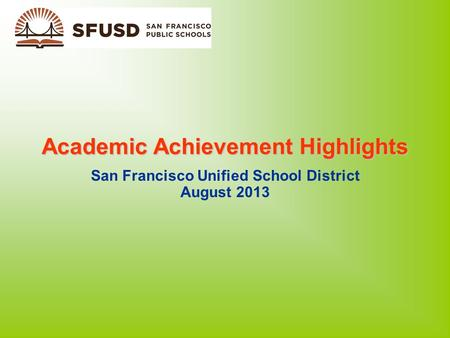 Academic Achievement Highlights San Francisco Unified School District August 2013.