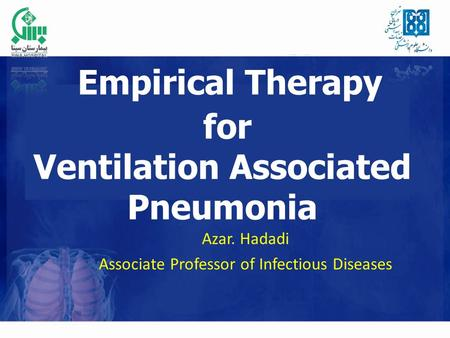 Empirical Therapy for Ventilation Associated Pneumonia Azar. Hadadi Associate Professor of Infectious Diseases.