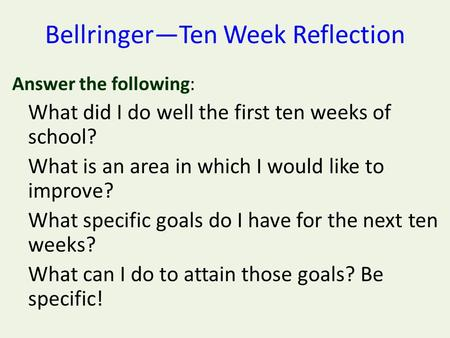 Bellringer—Ten Week Reflection Answer the following: What did I do well the first ten weeks of school? What is an area in which I would like to improve?
