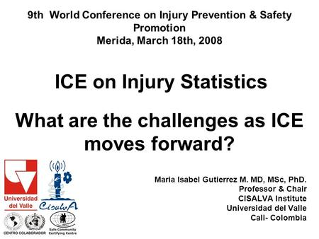 What are the challenges as ICE moves forward? Maria Isabel Gutierrez M. MD, MSc, PhD. Professor & Chair CISALVA Institute Universidad del Valle Cali- Colombia.