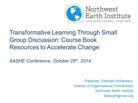 Transformative Learning Through Small Group Discussion: Course Book Resources to Accelerate Change AASHE Conference, October 28 th, 2014 Presenter: Deborah.