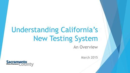 Understanding California's New Testing System An Overview March 2015.
