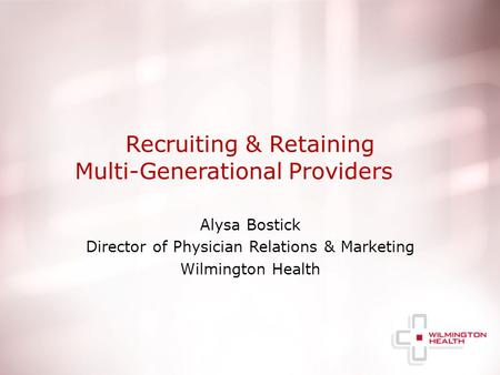 Recruiting & Retaining Multi-Generational Providers Alysa Bostick Director of Physician Relations & Marketing Wilmington Health.