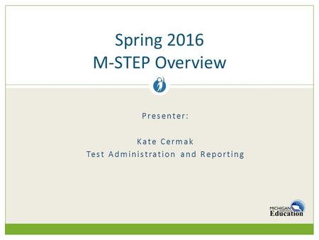 Presenter: Kate Cermak Test Administration and Reporting Spring 2016 M-STEP Overview.