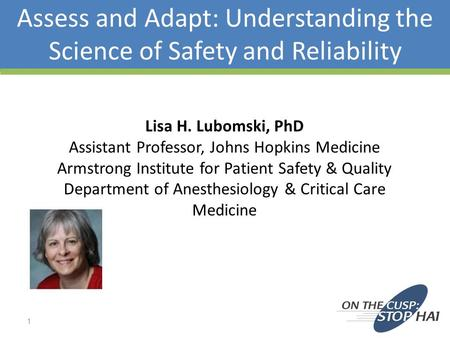 Assess and Adapt: Understanding the Science of Safety and Reliability Lisa H. Lubomski, PhD Assistant Professor, Johns Hopkins Medicine Armstrong Institute.