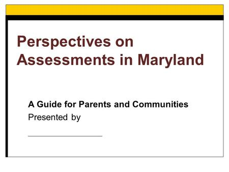 A Guide for Parents and Communities Presented by _____________ Perspectives on Assessments in Maryland.