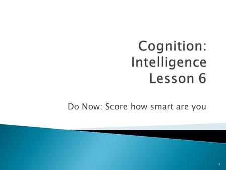 Do Now: Score how smart are you 1.  How is intelligence tested?  Psychometric testing 2.