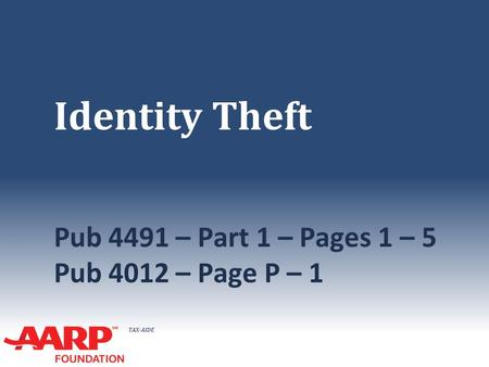 TAX-AIDE Identity Theft Pub 4491 – Part 1 – Pages 1 – 5 Pub 4012 – Page P – 1.