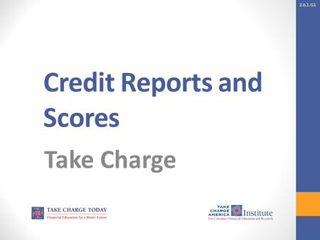 2.6.1.G1 Credit Reports and Scores Take Charge. 2.6.1.G1 © Take Charge Today – August 2013– Credit Reports and Scores– Slide 2 Funded by a grant from.