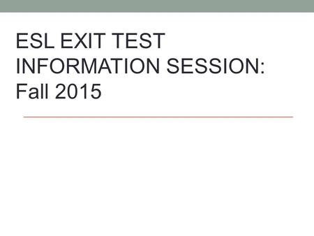 ESL EXIT TEST INFORMATION SESSION: Fall 2015. Test Dates Wednesday, December 2 nd : 5:30 PM – 8:00 PM Room 111 Halle Library Thursday, December 3 rd :