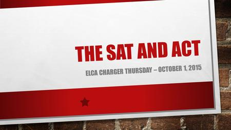 THE SAT AND ACT ELCA CHARGER THURSDAY – OCTOBER 1, 2015.
