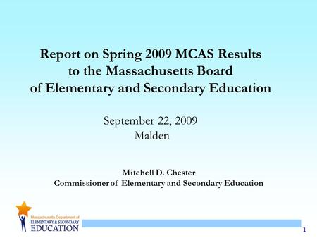 1 Mitchell D. Chester Commissioner of Elementary and Secondary Education Report on Spring 2009 MCAS Results to the Massachusetts Board of Elementary and.