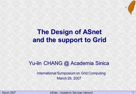 March 20071ASNet – Academic Services Network The Design of ASnet and the support to Grid Yu-lin Academia Sinica International Symposium on Grid.