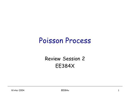 Winter 2004EE384x1 Poisson Process Review Session 2 EE384X.