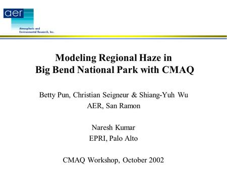 Modeling Regional Haze in Big Bend National Park with CMAQ Betty Pun, Christian Seigneur & Shiang-Yuh Wu AER, San Ramon Naresh Kumar EPRI, Palo Alto CMAQ.