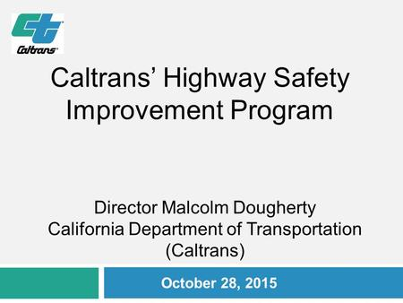 Director Malcolm Dougherty California Department of Transportation (Caltrans) October 28, 2015 Caltrans' Highway Safety Improvement Program.