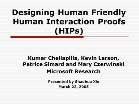 Designing Human Friendly Human Interaction Proofs (HIPs) Kumar Chellapilla, Kevin Larson, Patrice Simard and Mary Czerwinski Microsoft Research Presented.