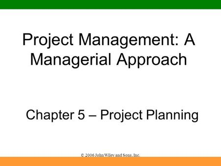 © 2006 John Wiley and Sons, Inc. Project Management: A Managerial Approach Chapter 5 – Project Planning.