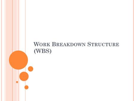 W ORK B REAKDOWN S TRUCTURE (WBS). W ORK B REAKDOWN S TRUCTURE  A method to organize the project total scope of work in a hierarchical structure where.
