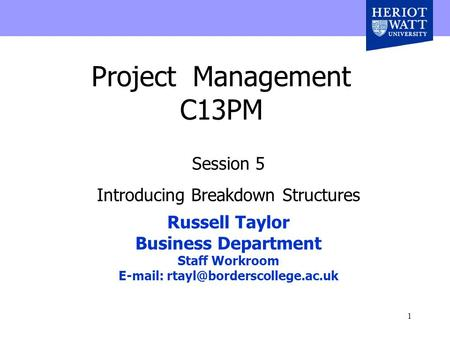 1 Project Management C13PM Session 5 Introducing Breakdown Structures Russell Taylor Business Department Staff Workroom