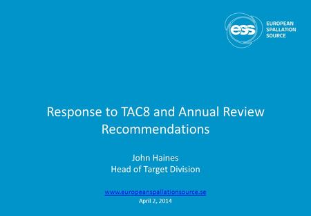 Response to TAC8 and Annual Review Recommendations John Haines Head of Target Division www.europeanspallationsource.se April 2, 2014.