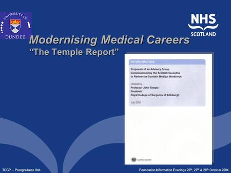 "Foundation Information Evenings 26 th, 27 th & 28 th October 2004 TCGP – Postgraduate Unit Modernising Medical Careers ""The Temple Report"""
