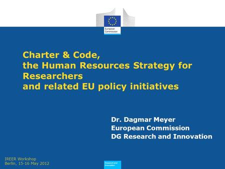 Research and Innovation Charter & Code, the Human Resources Strategy for Researchers and related EU policy initiatives Dr. Dagmar Meyer European Commission.