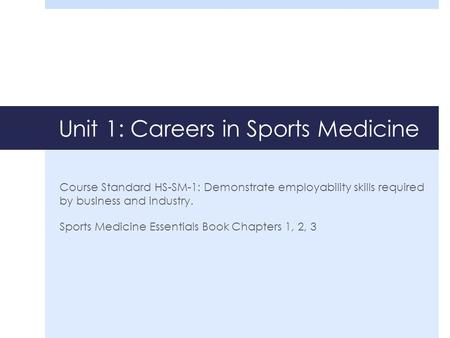 Unit 1: Careers in Sports Medicine Course Standard HS-SM-1: Demonstrate employability skills required by business and industry. Sports Medicine Essentials.