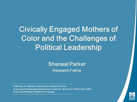 Civically Engaged Mothers of Color and the Challenges of Political Leadership Sheneal Parker Research Fellow Pathways to Political Leadership for Women.