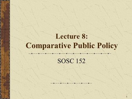1 Lecture 8: Comparative Public Policy SOSC 152. 2 Key Topics 1.What is Public Policy? 2.Agenda Setting and Non-Decisions 3.Understanding the Decision.