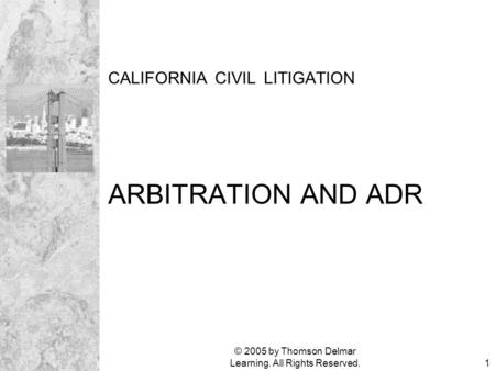 © 2005 by Thomson Delmar Learning. All Rights Reserved.1 CALIFORNIA CIVIL LITIGATION ARBITRATION AND ADR.