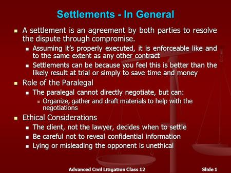 Advanced Civil Litigation Class 12Slide 1 Settlements - In General A settlement is an agreement by both parties to resolve the dispute through compromise.