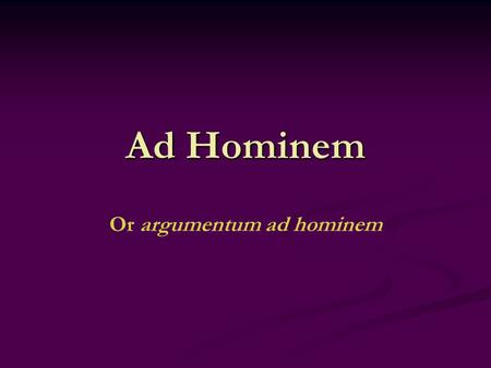"Ad Hominem Or argumentum ad hominem. Definition Also known as, argument to the man, Ad Hominem is ""…a general category of fallacies in which a claim or."