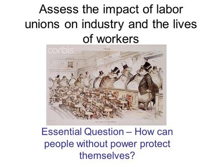 Assess the impact of labor unions on industry and the lives of workers Essential Question – How can people without power protect themselves?