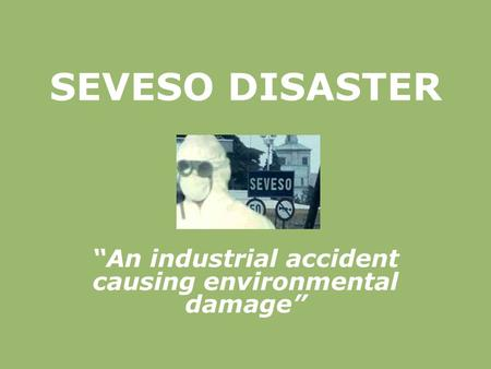 "SEVESO DISASTER ""An industrial accident causing environmental damage"""