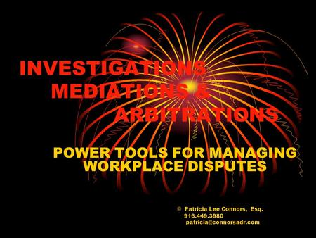 INVESTIGATIONS MEDIATIONS & ARBITRATIONS POWER TOOLS FOR MANAGING WORKPLACE DISPUTES © Patricia Lee Connors, Esq. 916.449.3980