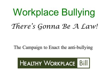 There's Gonna Be A Law! Workplace Bullying The Campaign to Enact the anti-bullying.