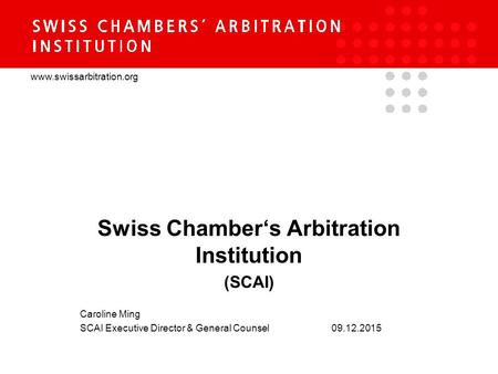 Www.swissarbitration.org Swiss Chamber's Arbitration Institution (SCAI) Caroline Ming SCAI Executive Director & General Counsel 09.12.2015.
