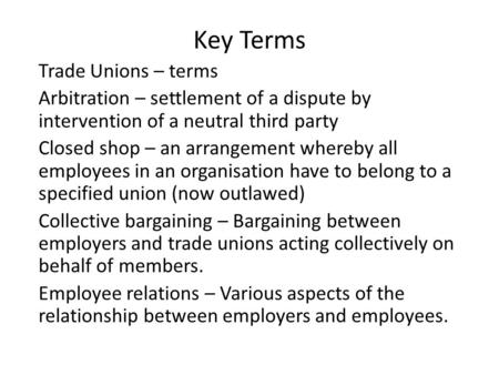 Key Terms Trade Unions – terms Arbitration – settlement of a dispute by intervention of a neutral third party Closed shop – an arrangement whereby all.